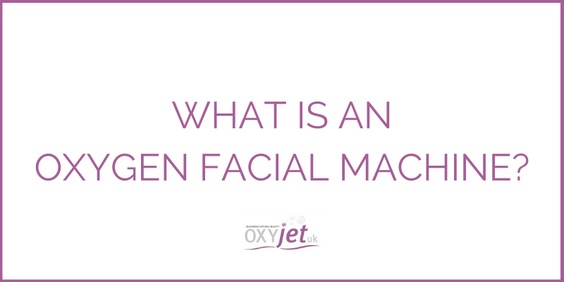 What Is An Oxygen Facial Machine? | OXYJET UK